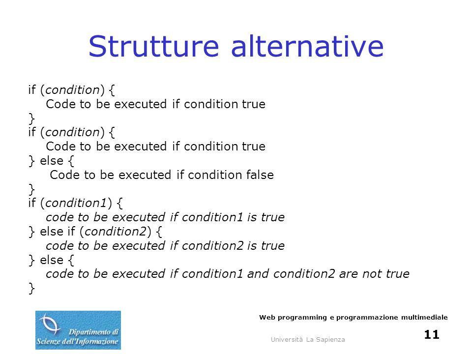 Università La Sapienza Web programming e programmazione multimediale 11 Strutture alternative if (condition) { Code to be executed if condition true }