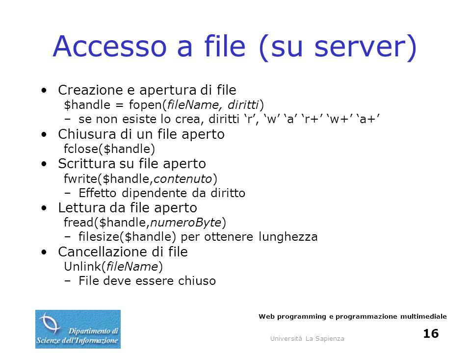 Università La Sapienza Web programming e programmazione multimediale 16 Accesso a file (su server) Creazione e apertura di file $handle = fopen(fileNa