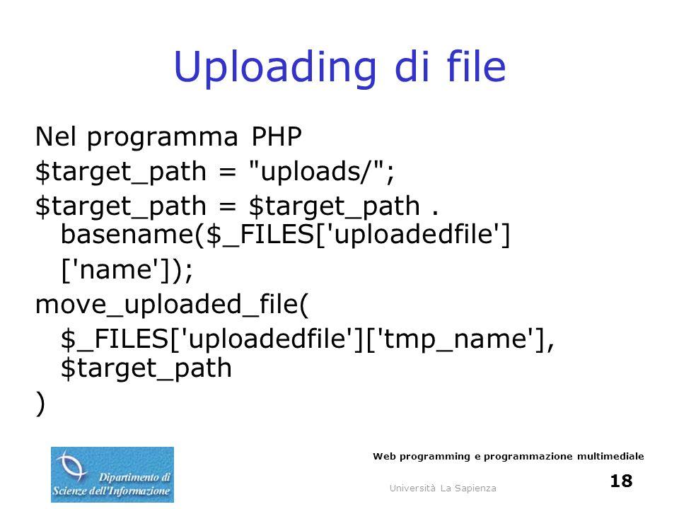 Università La Sapienza Web programming e programmazione multimediale 18 Uploading di file Nel programma PHP $target_path =