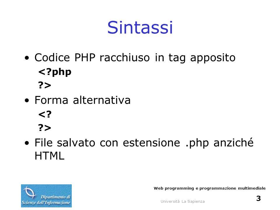 Università La Sapienza Web programming e programmazione multimediale 3 Sintassi Codice PHP racchiuso in tag apposito <?php ?> Forma alternativa <? ?>