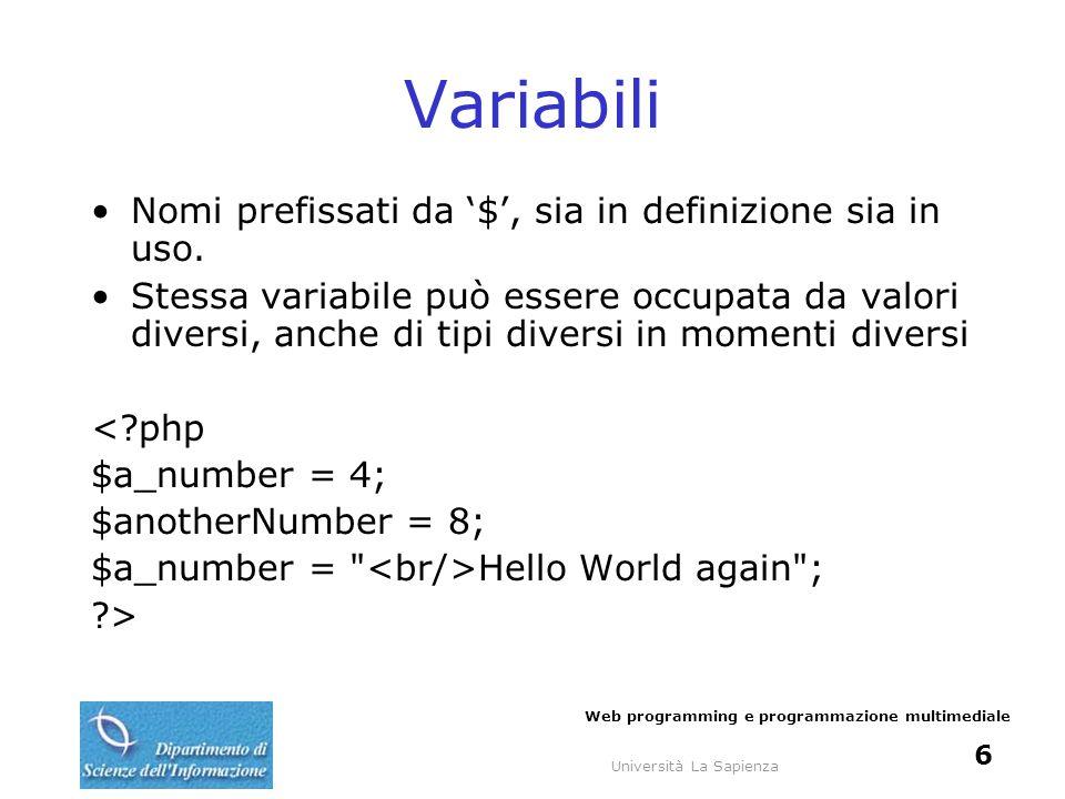 Università La Sapienza Web programming e programmazione multimediale 6 Variabili Nomi prefissati da $, sia in definizione sia in uso. Stessa variabile