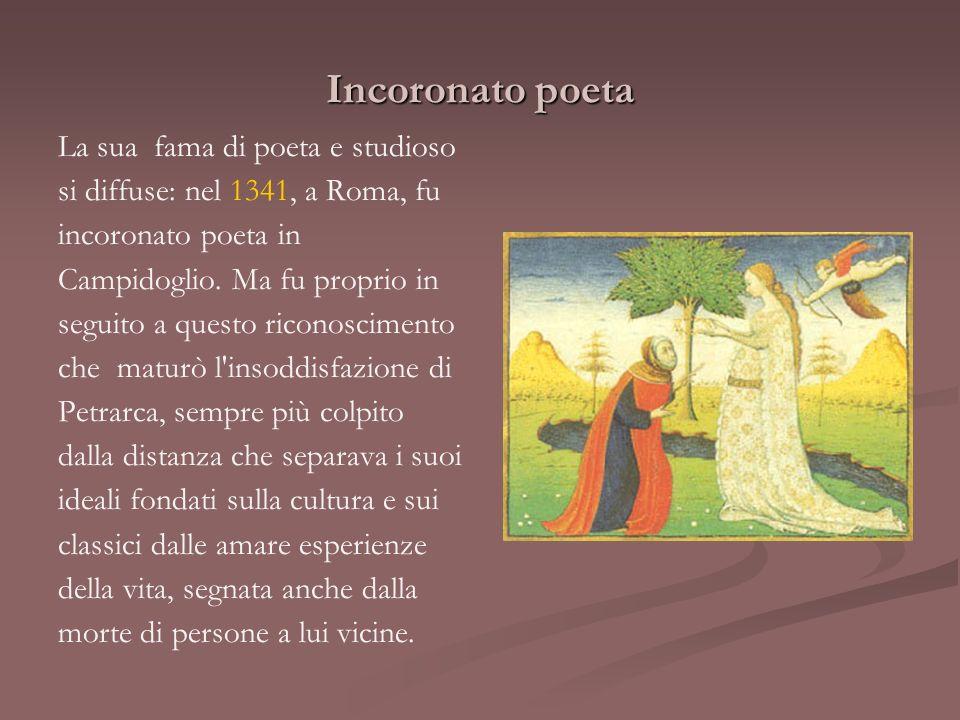 Incoronato poeta La sua fama di poeta e studioso si diffuse: nel 1341, a Roma, fu incoronato poeta in Campidoglio. Ma fu proprio in seguito a questo r