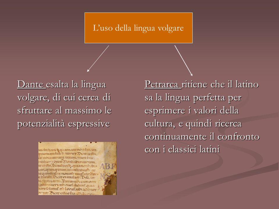 Dante esalta la lingua volgare, di cui cerca di sfruttare al massimo le potenzialità espressive Petrarca ritiene che il latino sa la lingua perfetta p