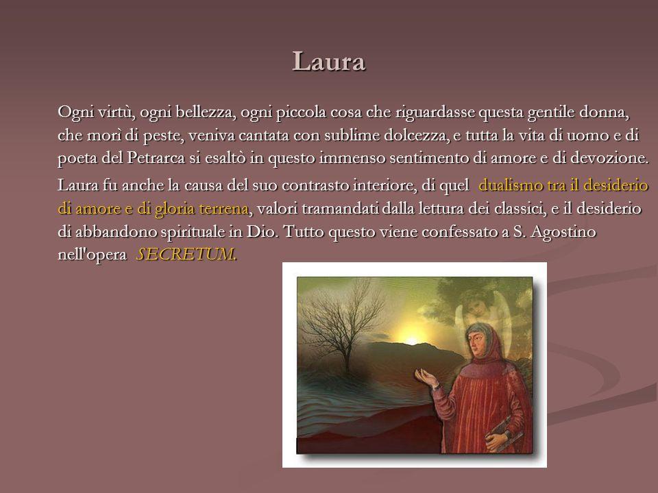 Laura Laura non è certo una finzione; ma Petrarca costruì, a partire da un amore reale della giovinezza, un proprio sistema poetico e simbolico, un proprio repertorio di luoghi e di situazioni costanti, di metafore e di immagini, instaurando anche precise simmetrie cronologiche, legate da schemi della tradizione medievale e stilnovistica (come quella tra la data del suo primo incontro con Laura, 6 aprile 1327, e la data della morte di lei, 6 aprile 1348)..
