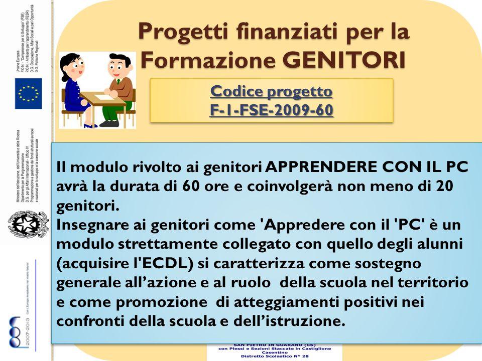 Progetti finanziati per la Formazione GENITORI Codice progetto F-1-FSE-2009-60 F-1-FSE-2009-60 Il modulo rivolto ai genitori APPRENDERE CON IL PC avrà la durata di 60 ore e coinvolgerà non meno di 20 genitori.