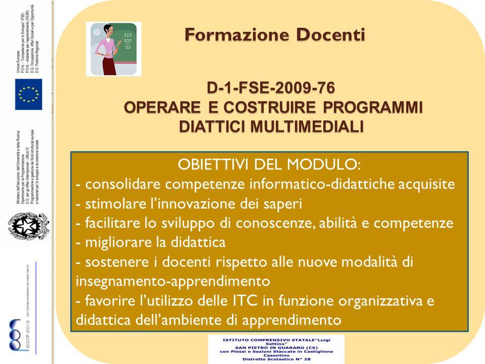 Formazione Docenti OBIETTIVI DEL MODULO: - consolidare competenze informatico-didattiche acquisite - stimolare linnovazione dei saperi - facilitare lo sviluppo di conoscenze, abilità e competenze - migliorare la didattica - sostenere i docenti rispetto alle nuove modalità di insegnamento-apprendimento - favorire lutilizzo delle ITC in funzione organizzativa e didattica dellambiente di apprendimento D-1-FSE-2009-76 OPERARE E COSTRUIRE PROGRAMMI DIATTICI MULTIMEDIALI OPERARE E COSTRUIRE PROGRAMMI DIATTICI MULTIMEDIALI