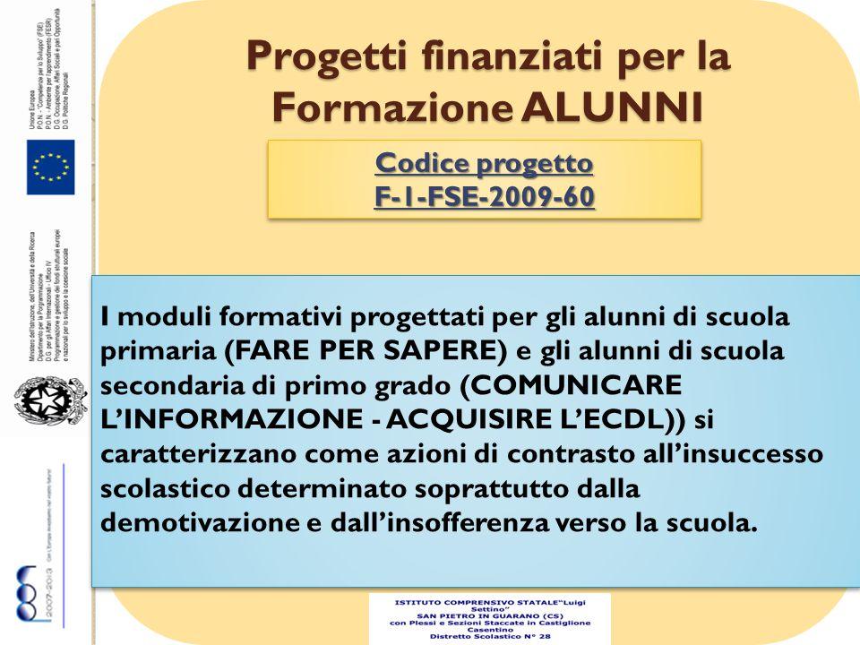 Progetti finanziati per la Formazione ALUNNI Codice progetto F-1-FSE-2009-60 F-1-FSE-2009-60 I moduli formativi progettati per gli alunni di scuola primaria (FARE PER SAPERE) e gli alunni di scuola secondaria di primo grado (COMUNICARE LINFORMAZIONE - ACQUISIRE LECDL)) si caratterizzano come azioni di contrasto allinsuccesso scolastico determinato soprattutto dalla demotivazione e dallinsofferenza verso la scuola.
