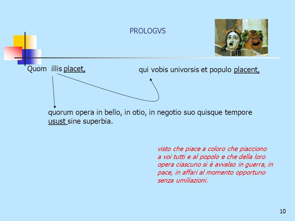 10 Quom illis placet, qui vobis univorsis et populo placent, quorum opera in bello, in otio, in negotio suo quisque tempore usust sine superbia. visto