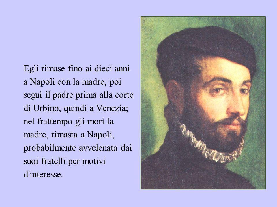 Egli rimase fino ai dieci anni a Napoli con la madre, poi seguì il padre prima alla corte di Urbino, quindi a Venezia; nel frattempo gli morì la madre