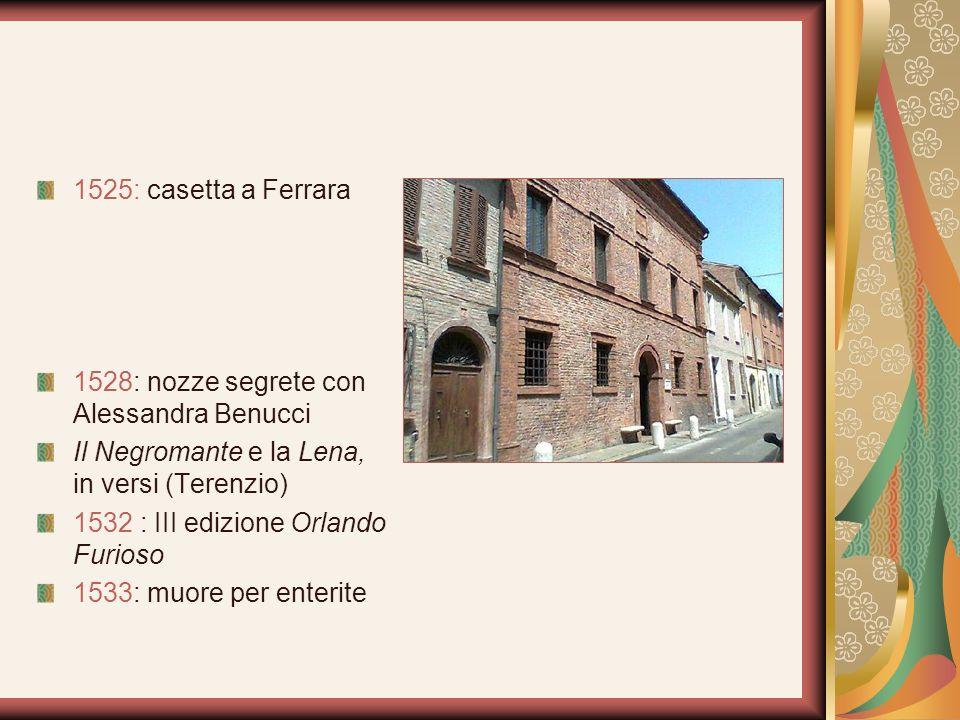 1525: casetta a Ferrara 1528: nozze segrete con Alessandra Benucci Il Negromante e la Lena, in versi (Terenzio) 1532 : III edizione Orlando Furioso 15