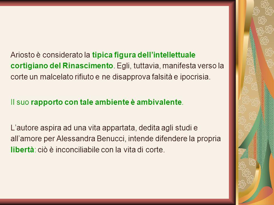Ariosto è considerato la tipica figura dellintellettuale cortigiano del Rinascimento. Egli, tuttavia, manifesta verso la corte un malcelato rifiuto e