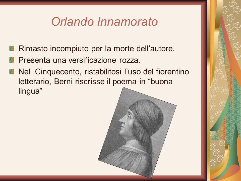 Orlando Innamorato Rimasto incompiuto per la morte dellautore. Presenta una versificazione rozza. Nel Cinquecento, ristabilitosi luso del fiorentino l