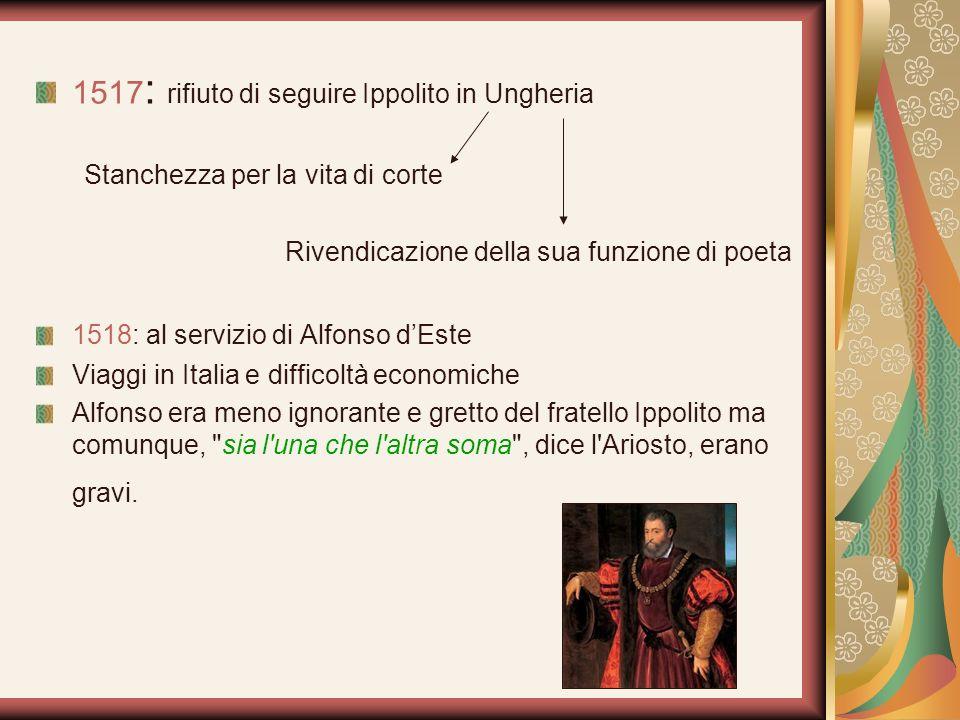 1517 : rifiuto di seguire Ippolito in Ungheria Stanchezza per la vita di corte Rivendicazione della sua funzione di poeta 1518: al servizio di Alfonso