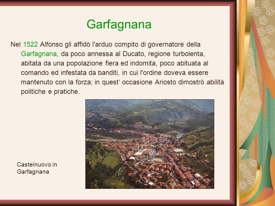 Garfagnana Nel 1522 Alfonso gli affidò l'arduo compito di governatore della Garfagnana, da poco annessa al Ducato, regione turbolenta, abitata da una