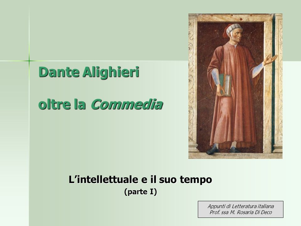 Dante Alighieri oltre la Commedia Lintellettuale e il suo tempo (parte I) Appunti di Letteratura italiana Prof. ssa M. Rosaria Di Deco