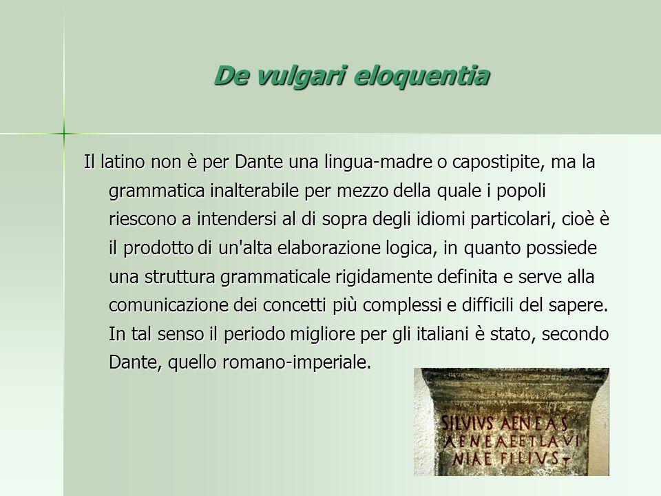 De vulgari eloquentia Il latino non è per Dante una lingua-madre o capostipite, ma la grammatica inalterabile per mezzo della quale i popoli riescono