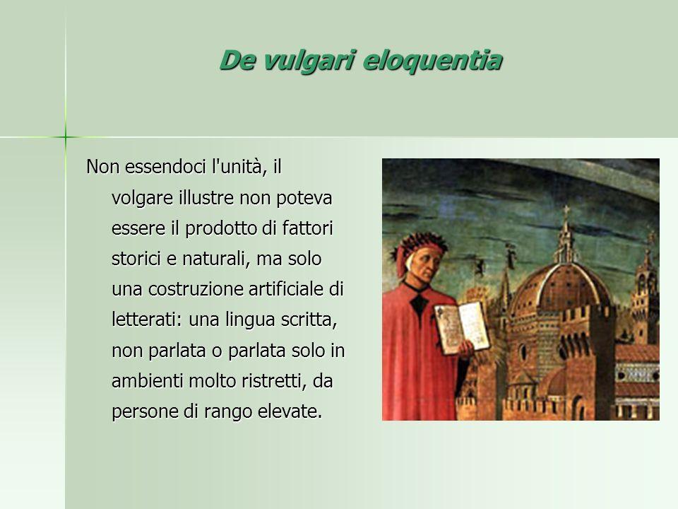 De vulgari eloquentia Non essendoci l'unità, il volgare illustre non poteva essere il prodotto di fattori storici e naturali, ma solo una costruzione