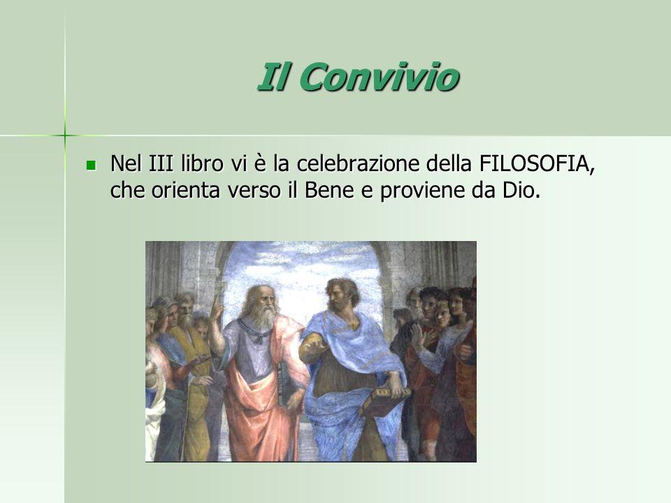 Il Convivio Nel III libro vi è la celebrazione della FILOSOFIA, che orienta verso il Bene e proviene da Dio. Nel III libro vi è la celebrazione della