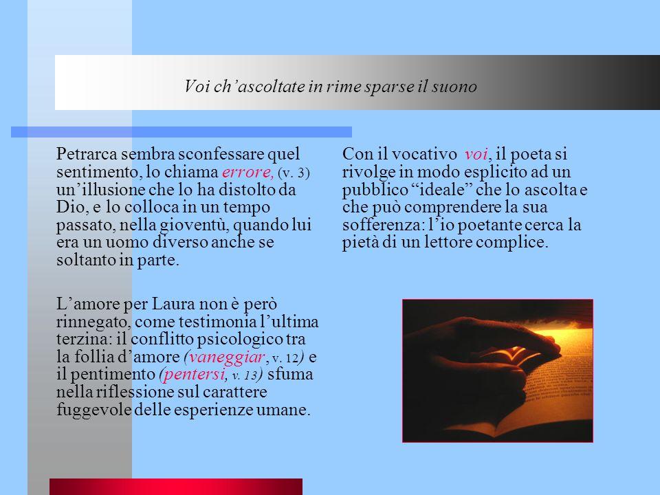 Voi chascoltate in rime sparse il suono Petrarca sembra sconfessare quel sentimento, lo chiama errore, (v. 3) unillusione che lo ha distolto da Dio, e