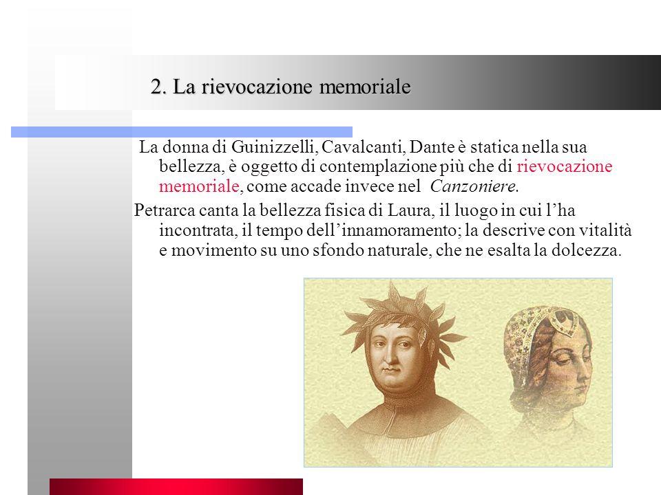 2. La rievocazione memoriale La donna di Guinizzelli, Cavalcanti, Dante è statica nella sua bellezza, è oggetto di contemplazione più che di rievocazi