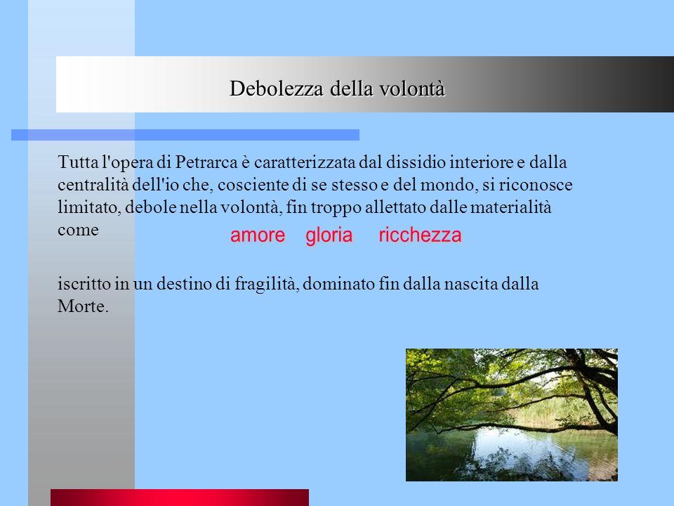 Debolezza della volontà Tutta l'opera di Petrarca è caratterizzata dal dissidio interiore e dalla centralità dell'io che, cosciente di se stesso e del