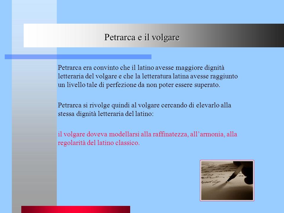 Petrarca e il volgare Petrarca era convinto che il latino avesse maggiore dignità letteraria del volgare e che la letteratura latina avesse raggiunto