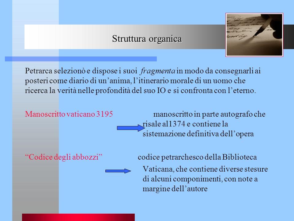 Struttura organica Petrarca selezionò e dispose i suoi fragmenta in modo da consegnarli ai posteri come diario di unanima, litinerario morale di un uo