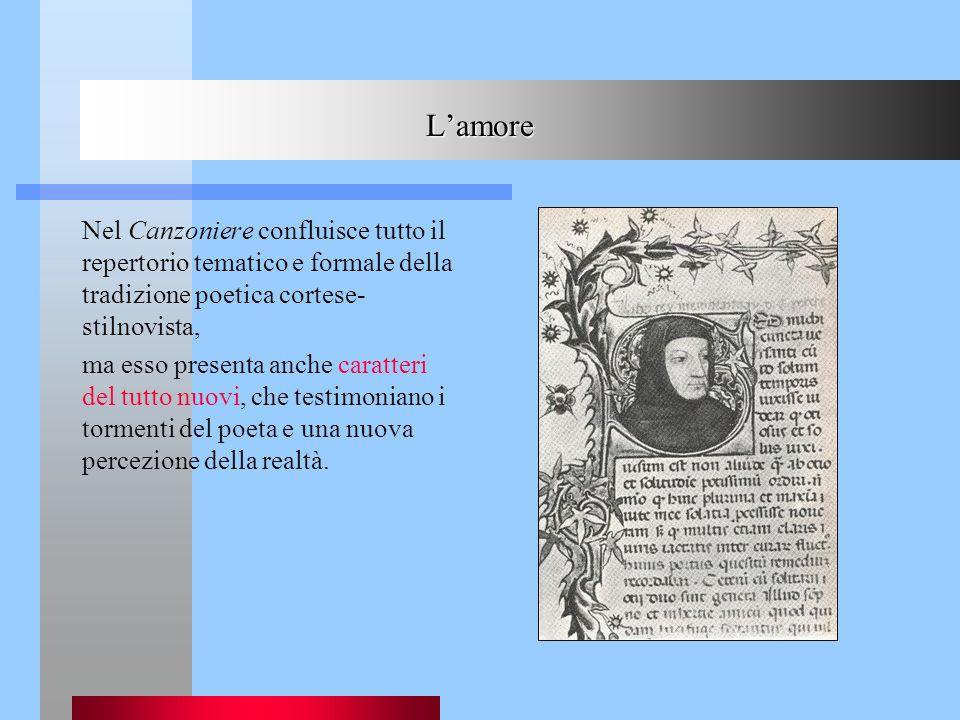 Lamore Nel Canzoniere confluisce tutto il repertorio tematico e formale della tradizione poetica cortese- stilnovista, ma esso presenta anche caratter