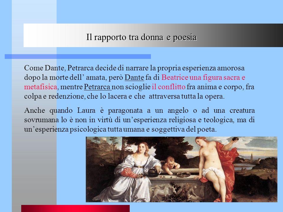 Il rapporto tra donna e poesia Come Dante, Petrarca decide di narrare la propria esperienza amorosa dopo la morte dell amata, però Dante fa di Beatric