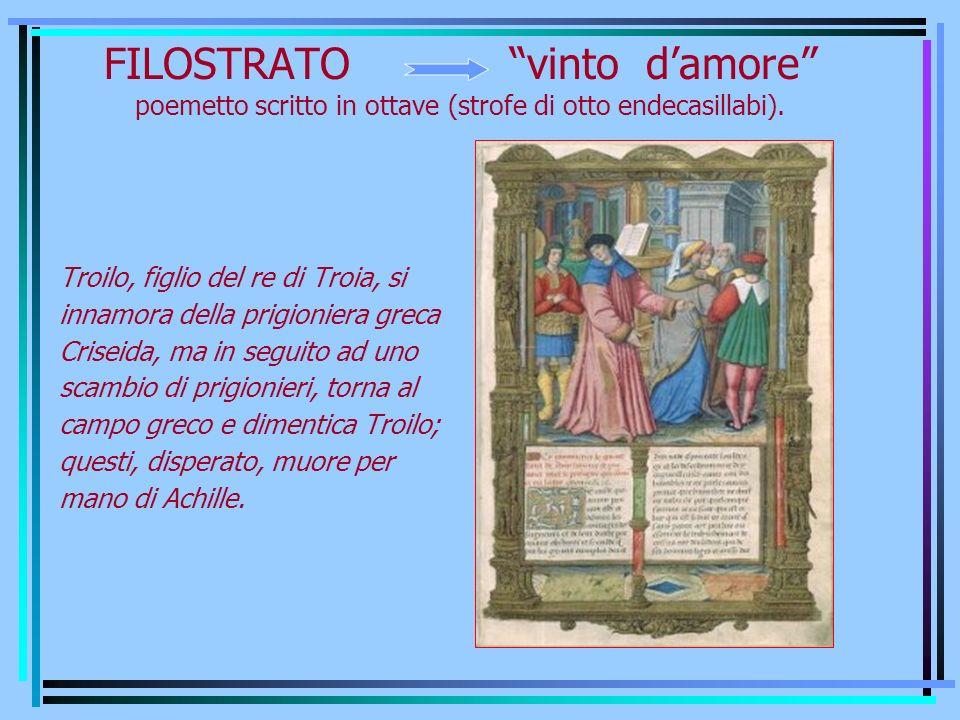 FILOSTRATO vinto damore poemetto scritto in ottave (strofe di otto endecasillabi). Troilo, figlio del re di Troia, si innamora della prigioniera greca