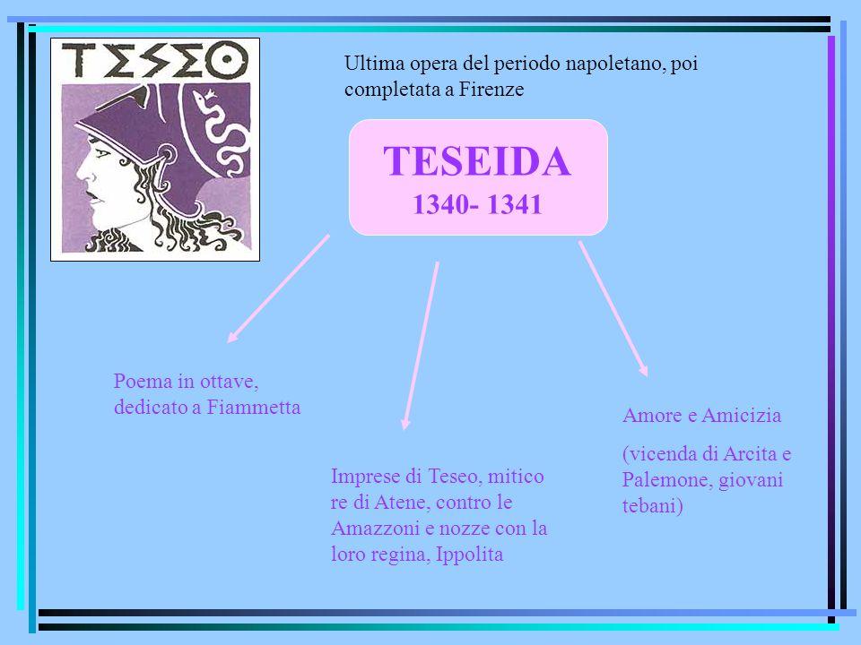 TESEIDA 1340- 1341 Poema in ottave, dedicato a Fiammetta Imprese di Teseo, mitico re di Atene, contro le Amazzoni e nozze con la loro regina, Ippolita
