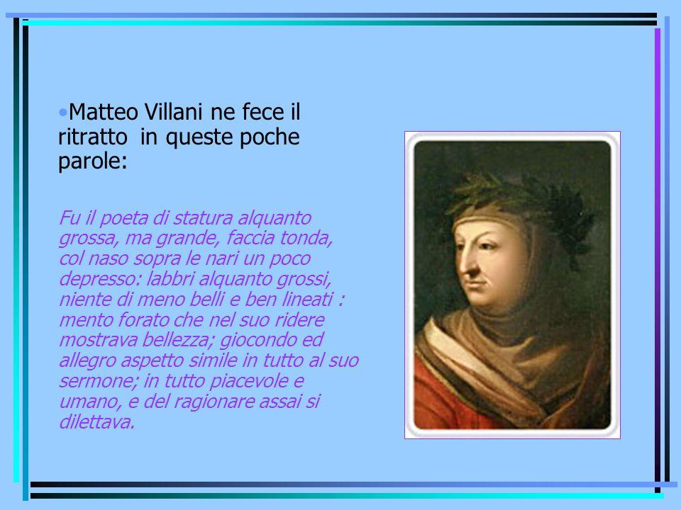 Matteo Villani ne fece il ritratto in queste poche parole: Fu il poeta di statura alquanto grossa, ma grande, faccia tonda, col naso sopra le nari un