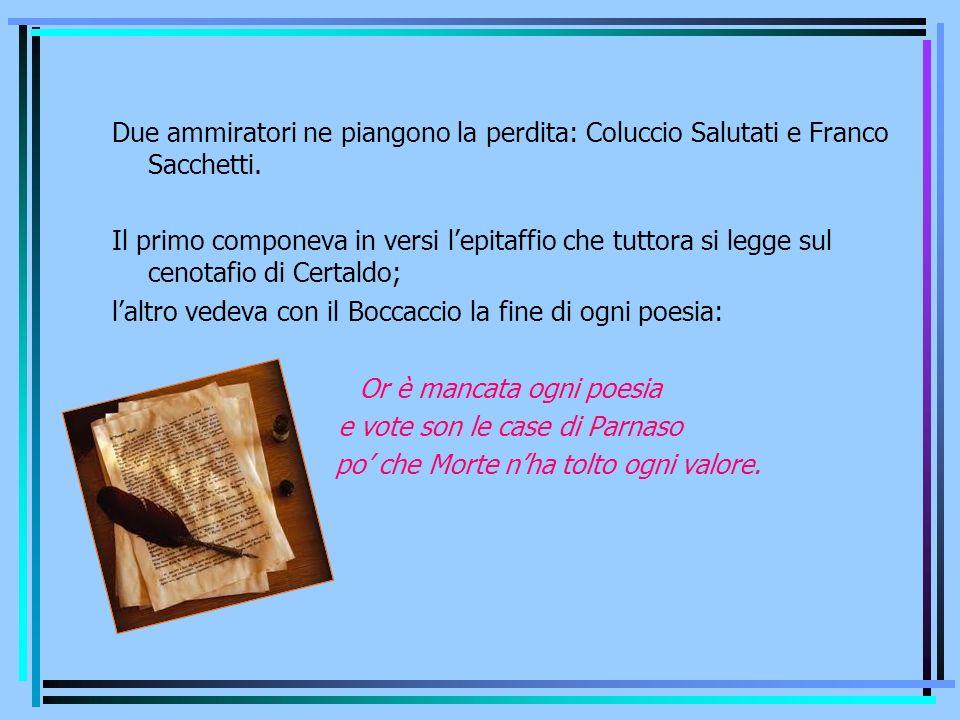 Due ammiratori ne piangono la perdita: Coluccio Salutati e Franco Sacchetti. Il primo componeva in versi lepitaffio che tuttora si legge sul cenotafio