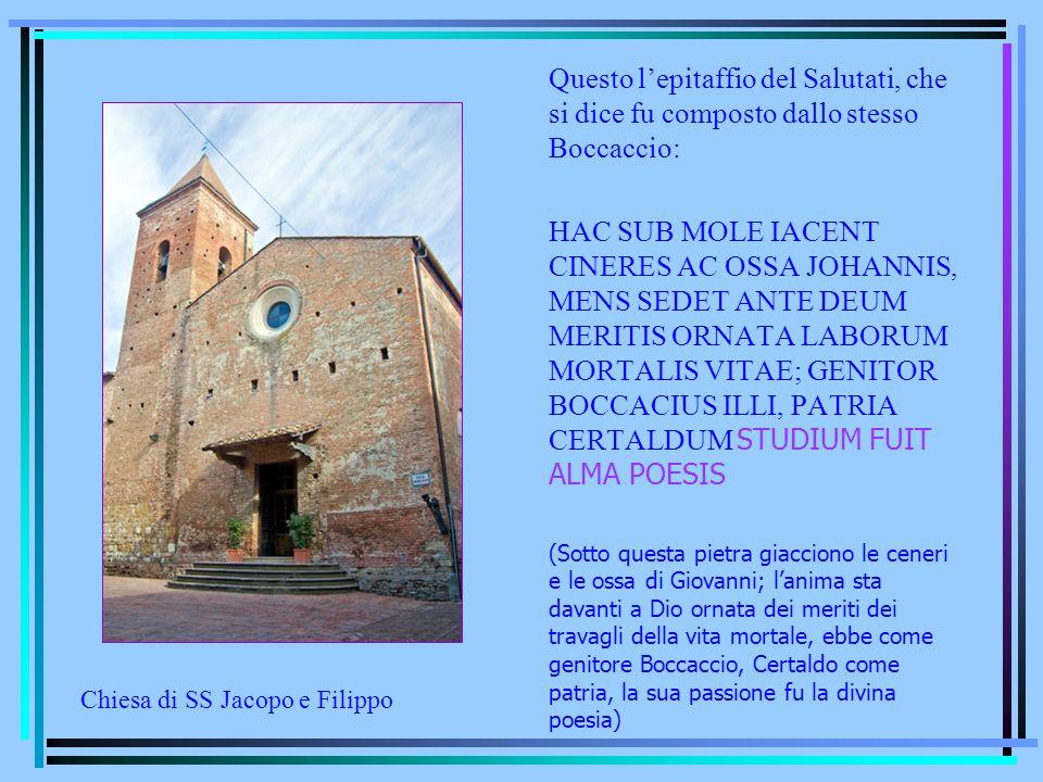Questo lepitaffio del Salutati, che si dice fu composto dallo stesso Boccaccio: HAC SUB MOLE IACENT CINERES AC OSSA JOHANNIS, MENS SEDET ANTE DEUM MER