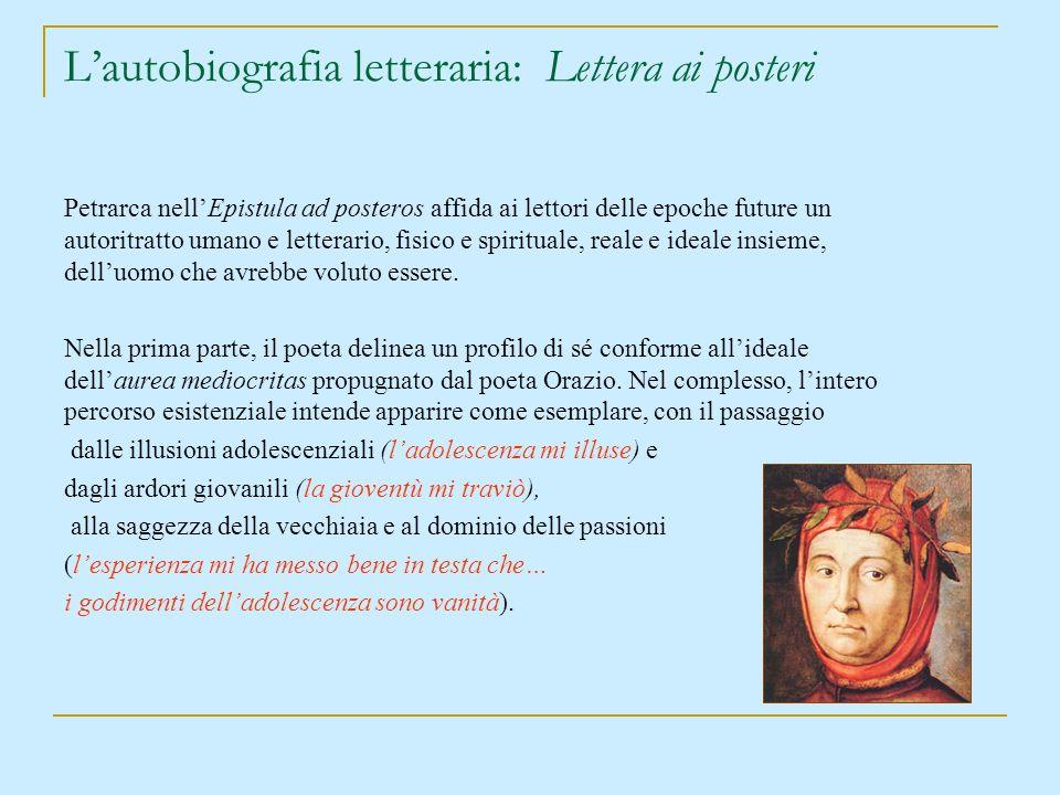 Lautobiografia letteraria: Lettera ai posteri Petrarca nellEpistula ad posteros affida ai lettori delle epoche future un autoritratto umano e letterar