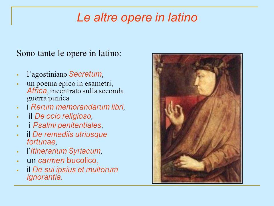 Le altre opere in latino Sono tante le opere in latino: lagostiniano Secretum, un poema epico in esametri, Africa, incentrato sulla seconda guerra pun