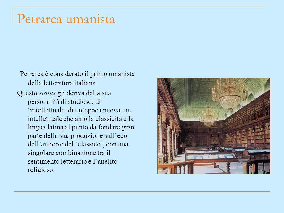 Petrarca è considerato il primo umanista della letteratura italiana. Questo status gli deriva dalla sua personalità di studioso, di intellettuale di u