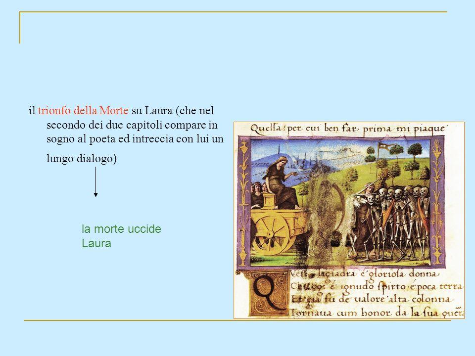 il trionfo della Morte su Laura (che nel secondo dei due capitoli compare in sogno al poeta ed intreccia con lui un lungo dialogo ) la morte uccide La