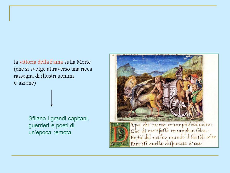 la vittoria della Fama sulla Morte (che si svolge attraverso una ricca rassegna di illustri uomini dazione) Sfilano i grandi capitani, guerrieri e poe