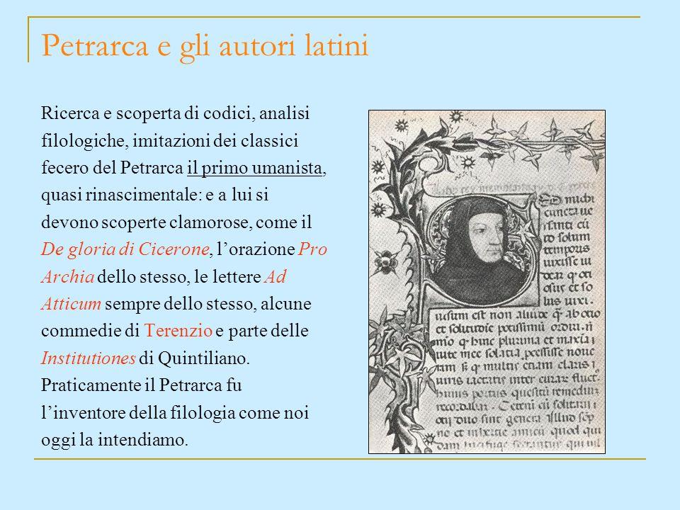 Petrarca e gli autori latini Ricerca e scoperta di codici, analisi filologiche, imitazioni dei classici fecero del Petrarca il primo umanista, quasi r