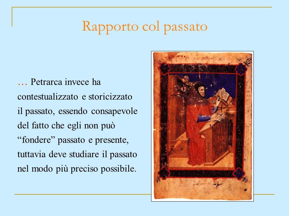 … Petrarca invece ha contestualizzato e storicizzato il passato, essendo consapevole del fatto che egli non può fondere passato e presente, tuttavia d