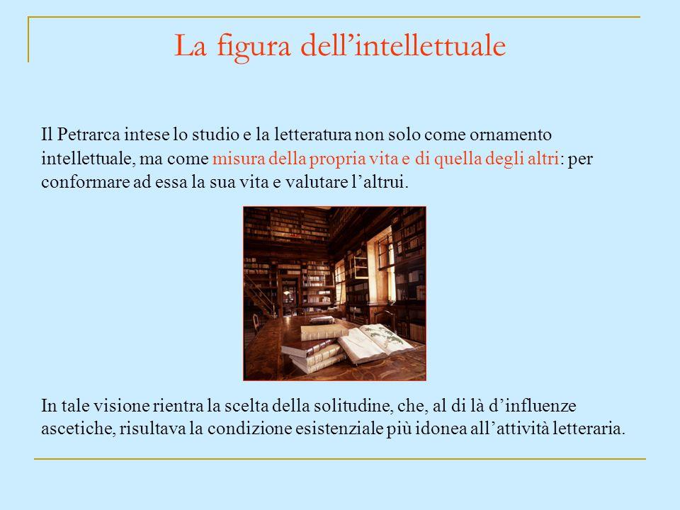 La figura dellintellettuale Il Petrarca intese lo studio e la letteratura non solo come ornamento intellettuale, ma come misura della propria vita e d