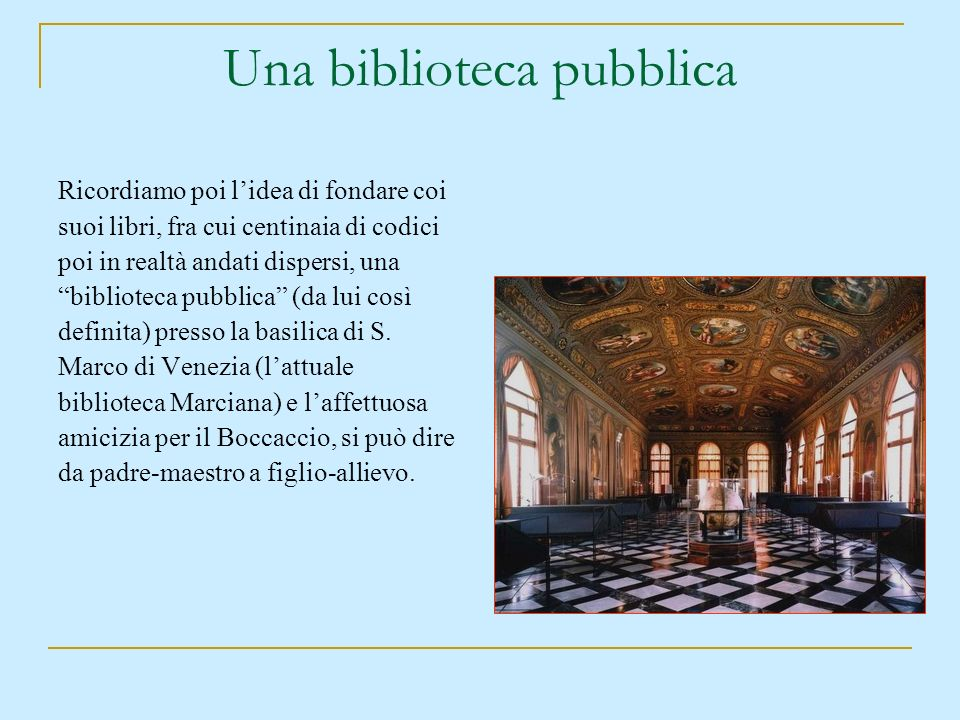 Una biblioteca pubblica Ricordiamo poi lidea di fondare coi suoi libri, fra cui centinaia di codici poi in realtà andati dispersi, una biblioteca pubb