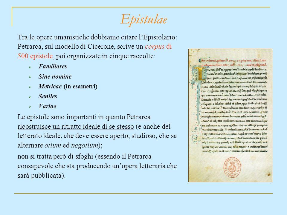 Epistulae Tra le opere umanistiche dobbiamo citare lEpistolario: Petrarca, sul modello di Cicerone, scrive un corpus di 500 epistole, poi organizzate