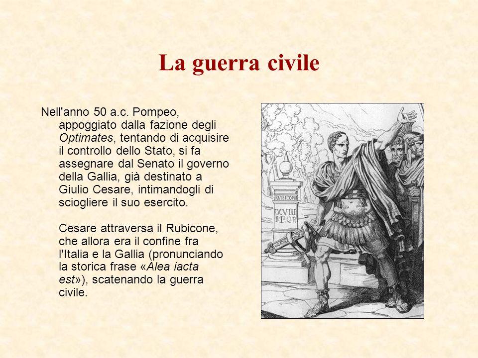 La guerra civile Nell'anno 50 a.c. Pompeo, appoggiato dalla fazione degli Optimates, tentando di acquisire il controllo dello Stato, si fa assegnare d