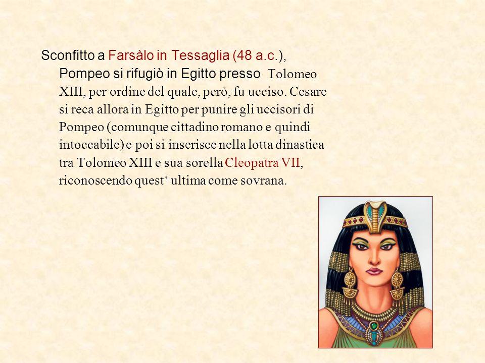 Sconfitto a Farsàlo in Tessaglia (48 a.c.), Pompeo si rifugiò in Egitto presso Tolomeo XIII, per ordine del quale, però, fu ucciso. Cesare si reca all