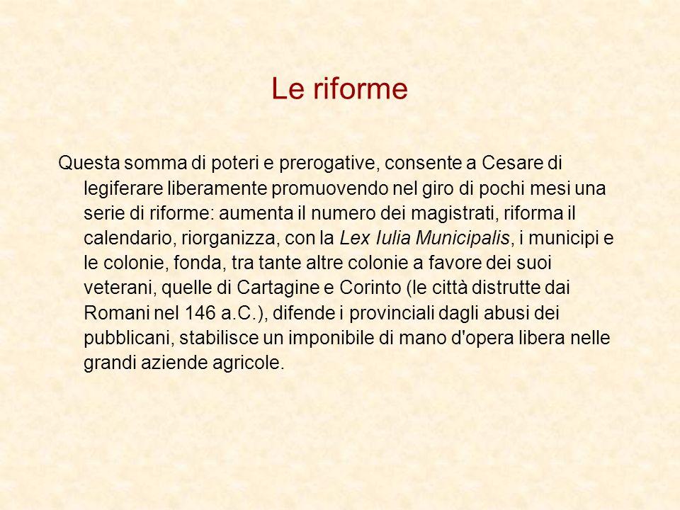 Le riforme Questa somma di poteri e prerogative, consente a Cesare di legiferare liberamente promuovendo nel giro di pochi mesi una serie di riforme: