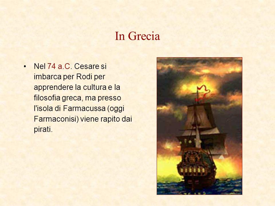 In Grecia Nel 74 a.C. Cesare si imbarca per Rodi per apprendere la cultura e la filosofia greca, ma presso l'isola di Farmacussa (oggi Farmaconisi) vi