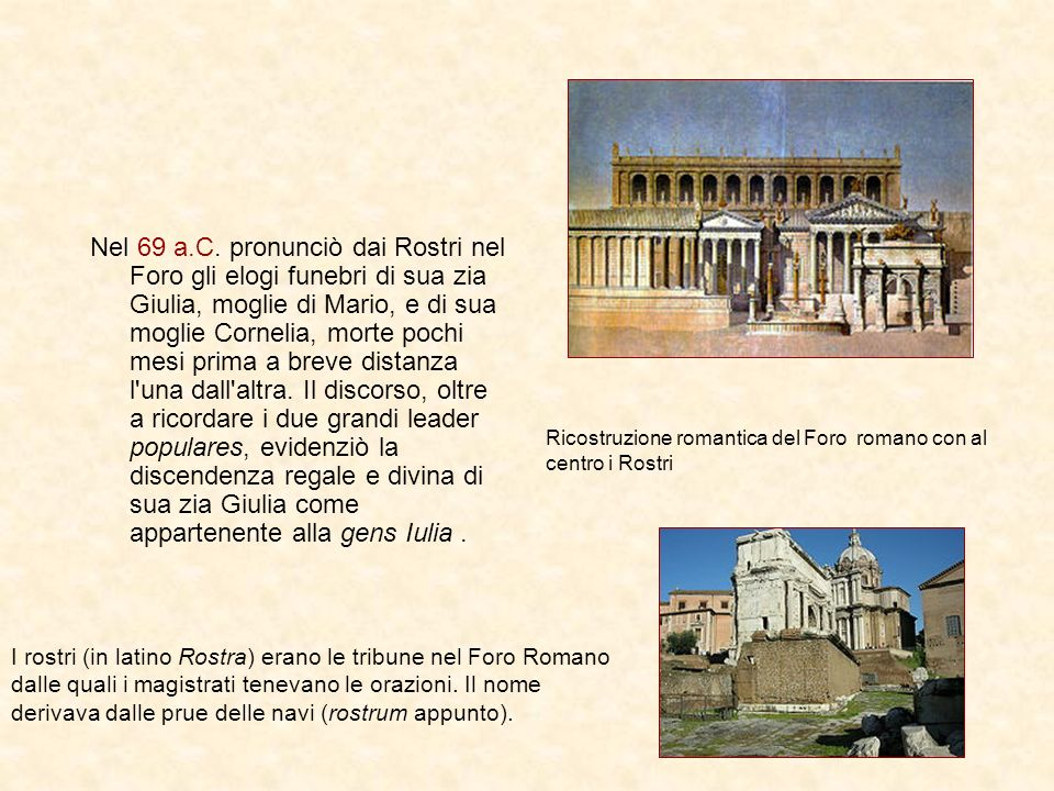 Nel 69 a.C. pronunciò dai Rostri nel Foro gli elogi funebri di sua zia Giulia, moglie di Mario, e di sua moglie Cornelia, morte pochi mesi prima a bre
