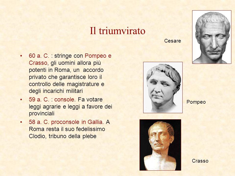 Il triumvirato 60 a. C. : stringe con Pompeo e Crasso, gli uomini allora più potenti in Roma, un accordo privato che garantisce loro il controllo dell